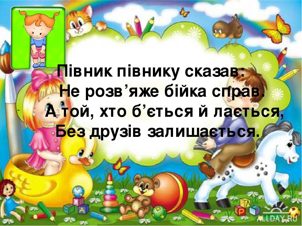 Півник півнику сказав: Не розв'яже бійка справ. А той, хто б'ється й лається, Без друзів залишається.