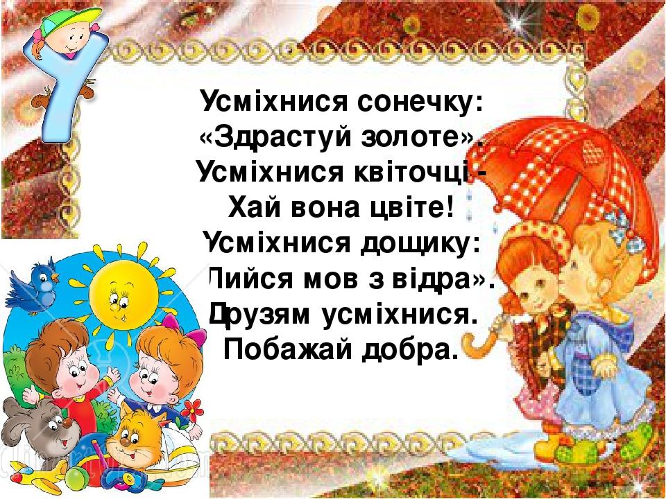 Усміхнися сонечку: «Здрастуй золоте». Усміхнися квіточці - Хай вона цвіте! Усміхнися дощику: «Лийся мов з відра». Друзям усміхнися. Побажай добра.