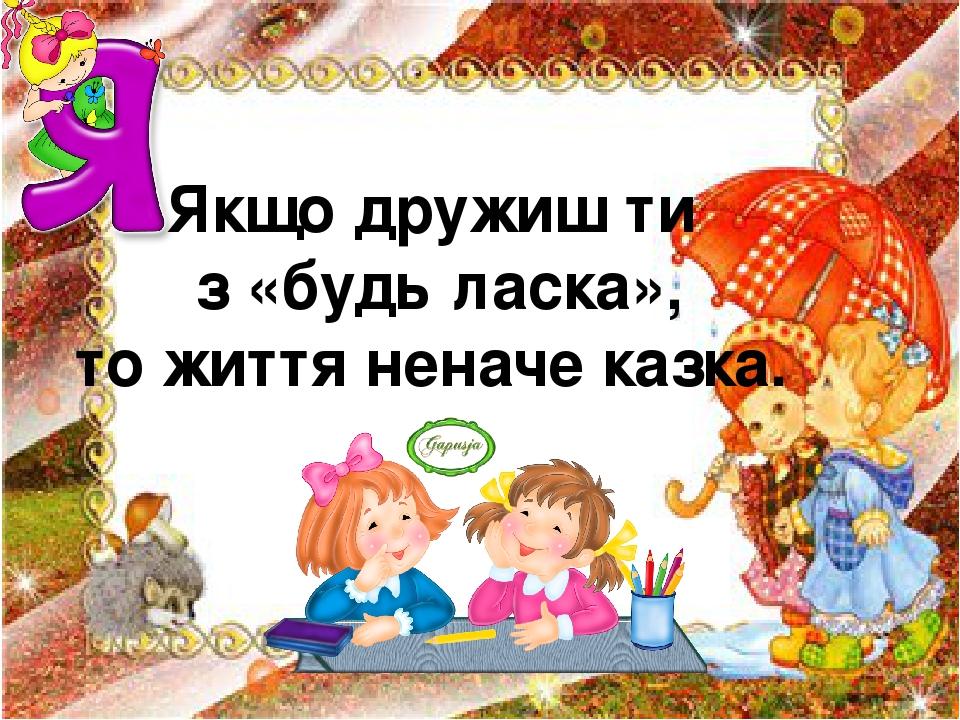 Якщо дружиш ти з «будь ласка», то життя неначе казка.