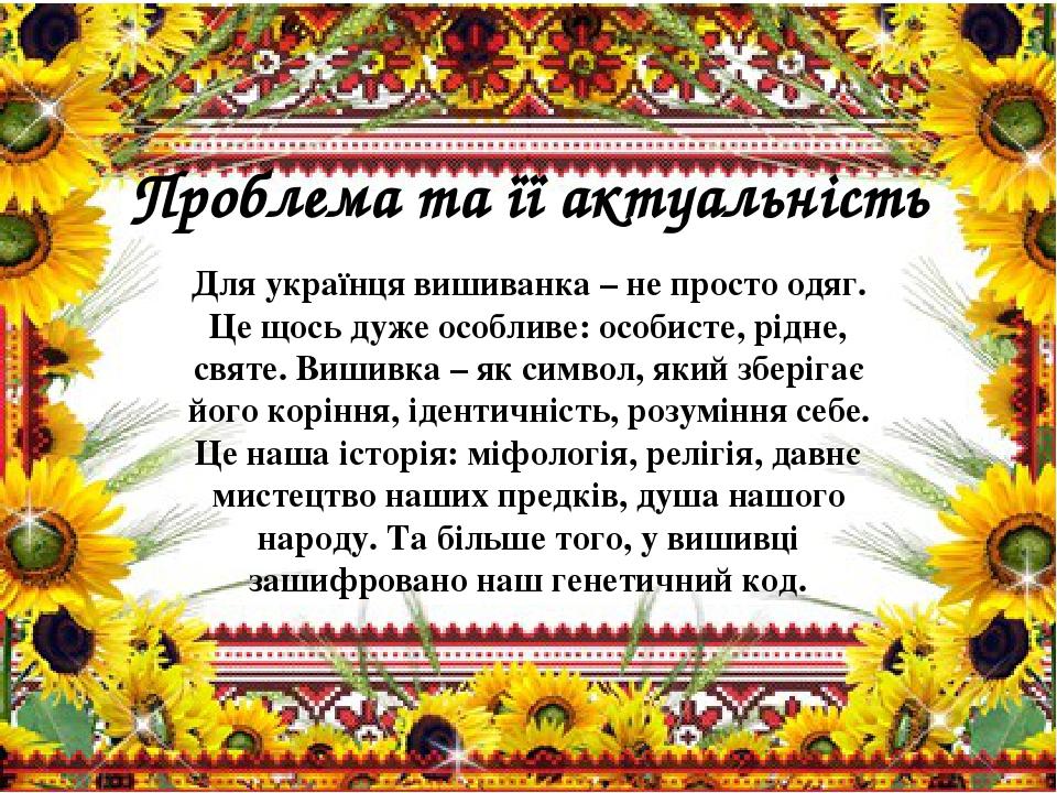 Проблема та її актуальність Для українця вишиванка – не просто одяг. Це щось дуже особливе: особисте, рідне, святе. Вишивка – як символ, який збері...