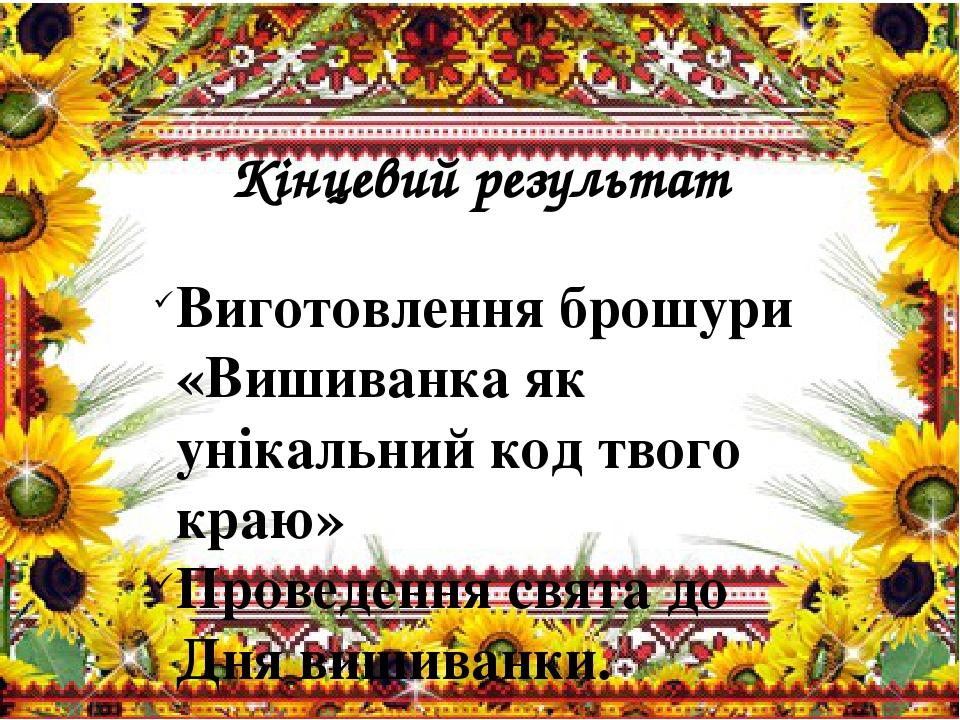 Кінцевий результат  Виготовлення брошури «Вишиванка як унікальний код твого краю» Проведення свята до Дня вишиванки.