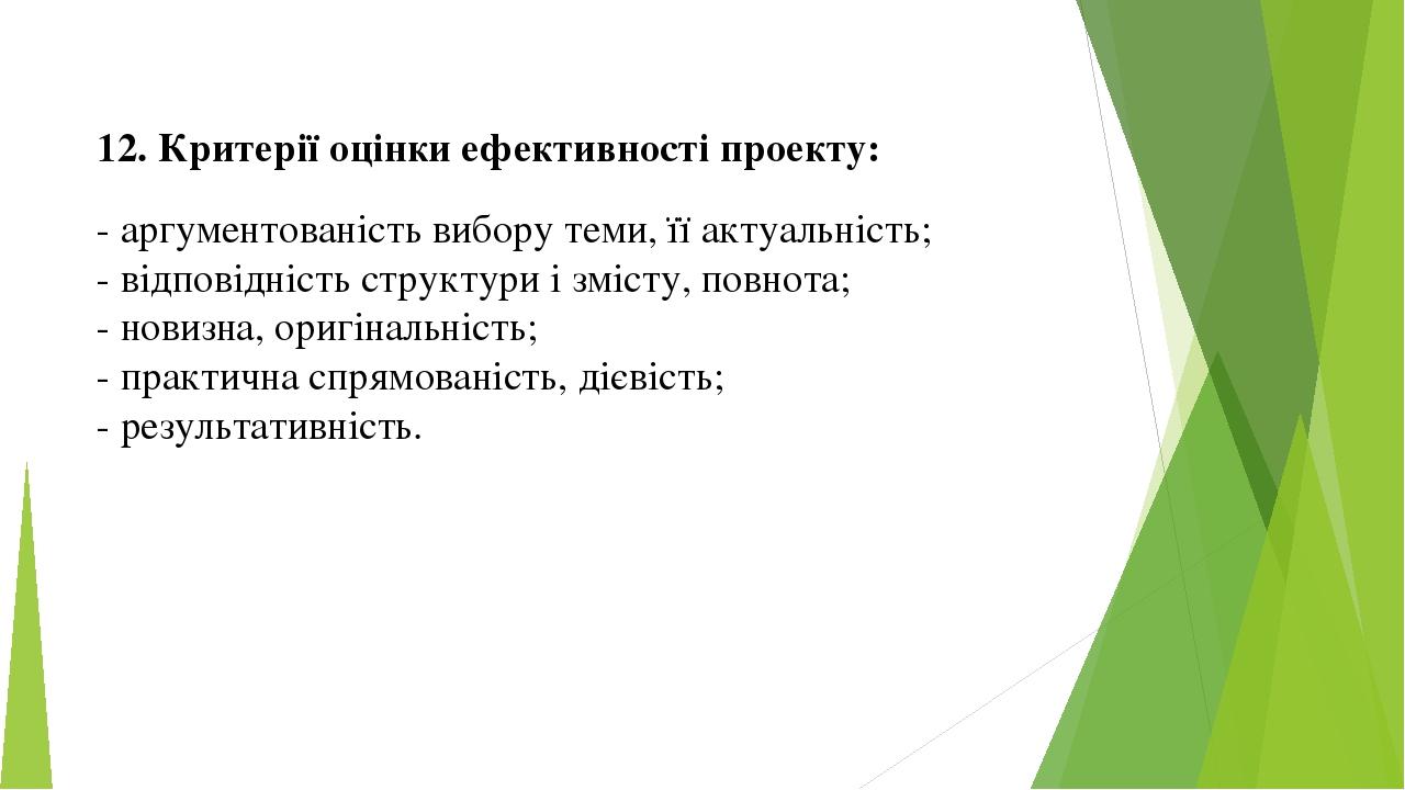 12. Критерії оцінки ефективності проекту: - аргументованість вибору теми, її актуальність; - відповідність структури і змісту, повнота; - новизна, ...