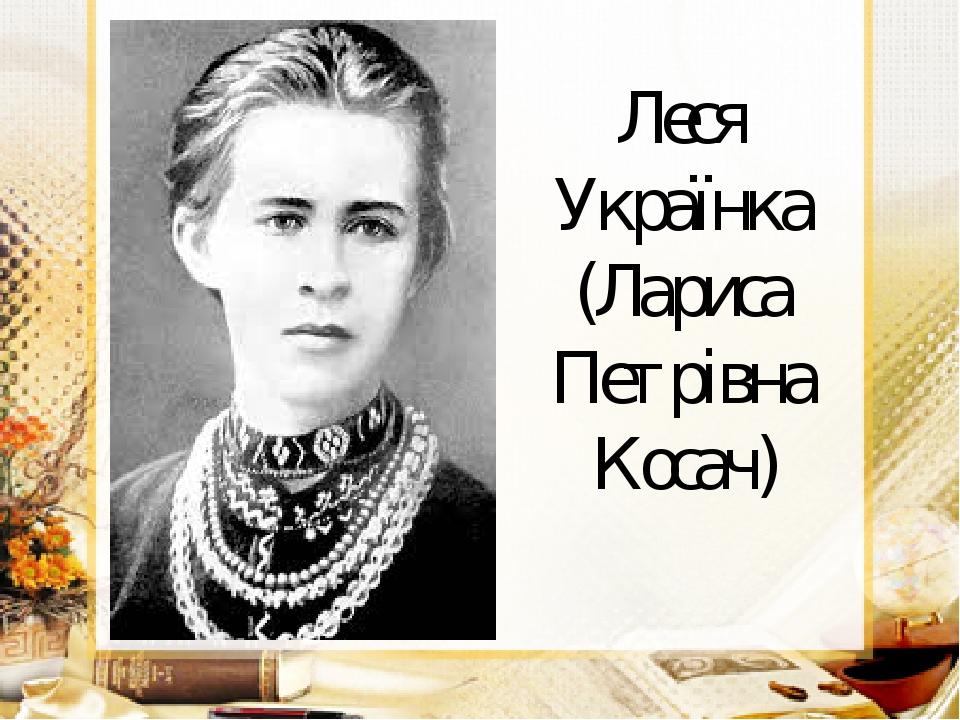 Леся Українка (Лариса Петрівна Косач)