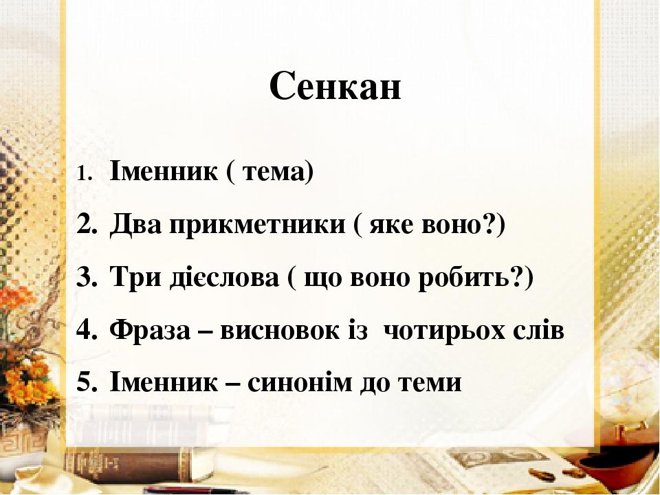 Сенкан 1. Іменник ( тема) 2. Два прикметники ( яке воно?) 3. Три дієслова ( що воно робить?) 4. Фраза – висновок із чотирьох слів 5. Іменник – сино...