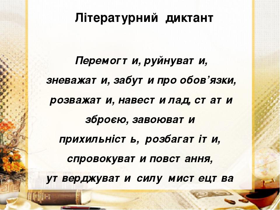 Літературний диктант Перемогти, руйнувати, зневажати, забути про обов'язки, розважати, навести лад, стати зброєю, завоювати прихильність, розбагаті...