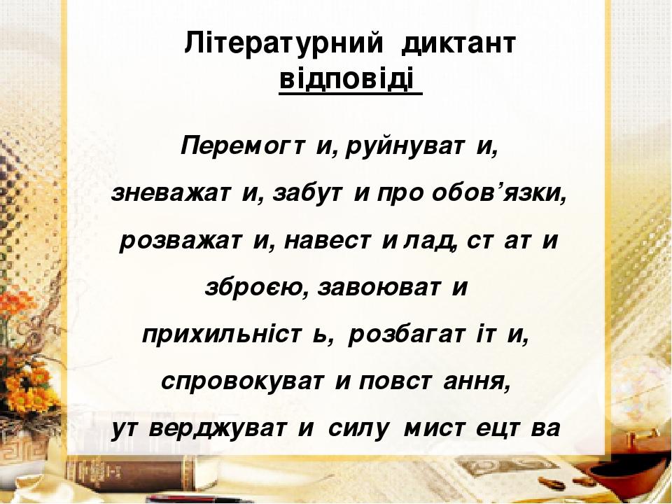 Літературний диктант відповіді Перемогти, руйнувати, зневажати, забути про обов'язки, розважати, навести лад, стати зброєю, завоювати прихильність,...