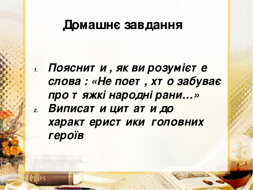 Домашнє завдання Пояснити , як ви розумієте слова : «Не поет, хто забуває про тяжкі народні рани…» Виписати цитати до характеристики головних героїв
