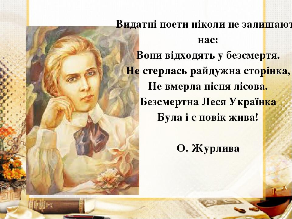 Видатні поети ніколи не залишають нас: Вони відходять у безсмертя. Не стерлась райдужна сторінка, Не вмерла пісня лісова. Безсмертна Леся Українка ...