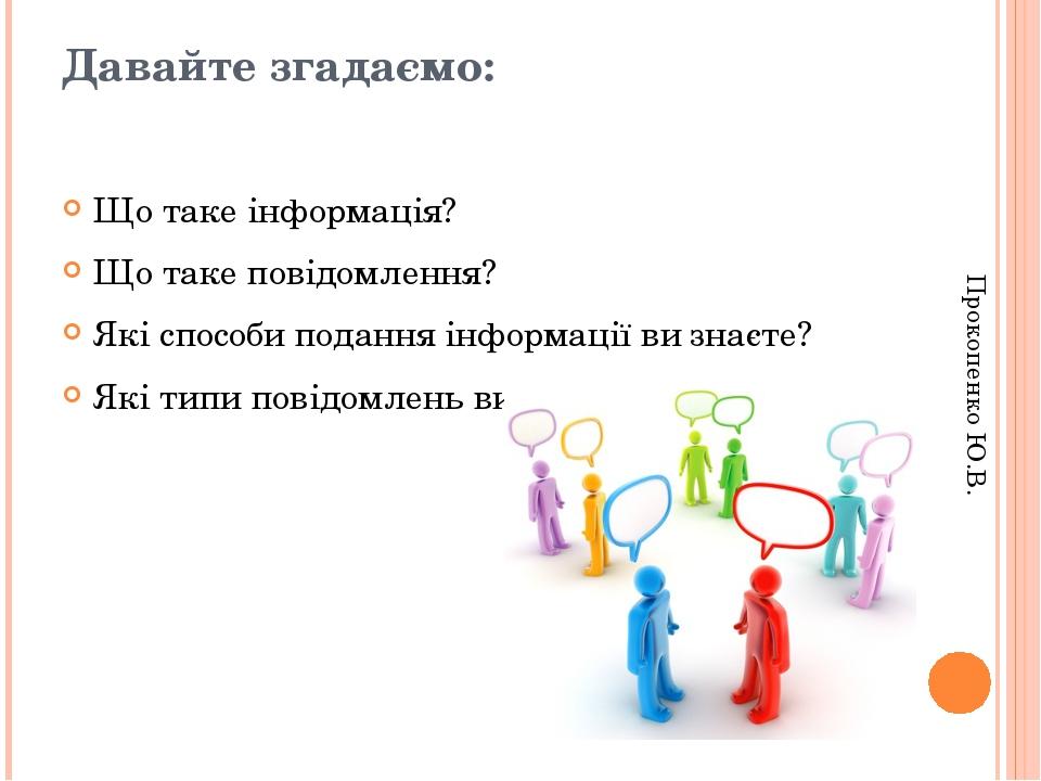 Давайте згадаємо: Що таке інформація? Що таке повідомлення? Які способи подання інформації ви знаєте? Які типи повідомлень ви знаєте? Прокопенко Ю.В.