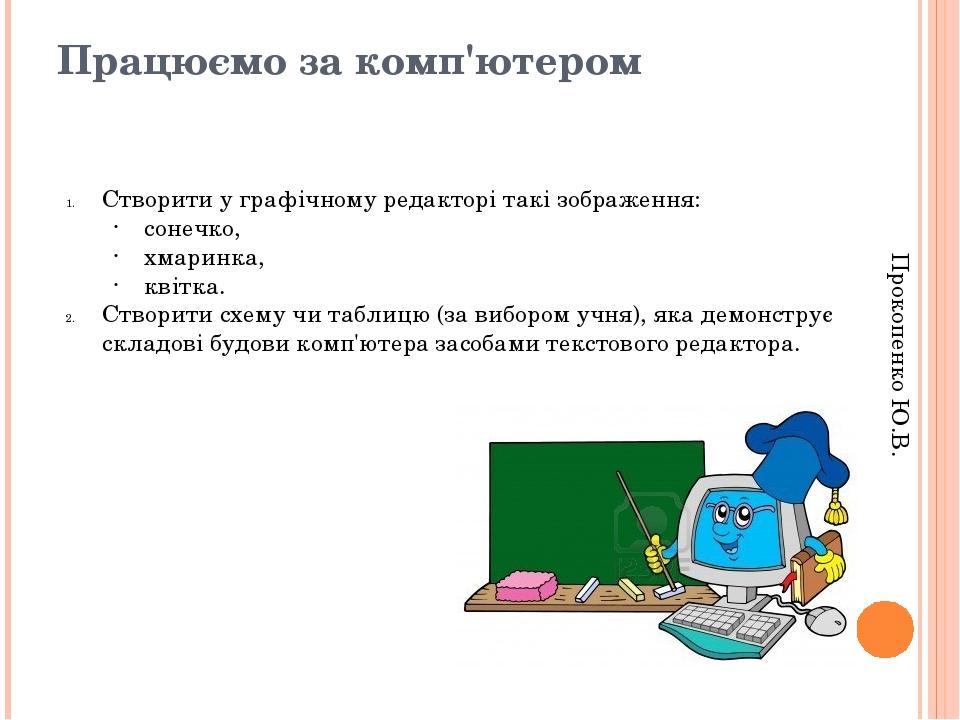 Працюємо за комп'ютером Прокопенко Ю.В. Створити у графічному редакторі такі зображення: сонечко, хмаринка, квітка. Створити схему чи таблицю (за в...