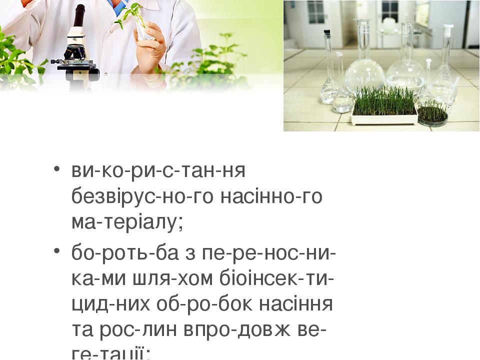 використання безвірусного насінного матеріалу; боротьба з переносниками шляхом біоінсектицидних обробок насіння та рослин вп...