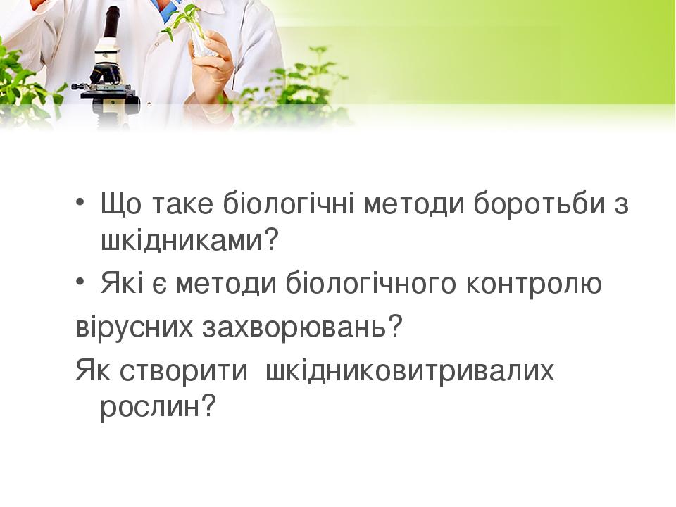 Що таке біологічні методи боротьби з шкідниками? Які є методи біологічного контролю вірусних захворювань? Як створити шкідниковитривалих рослин?