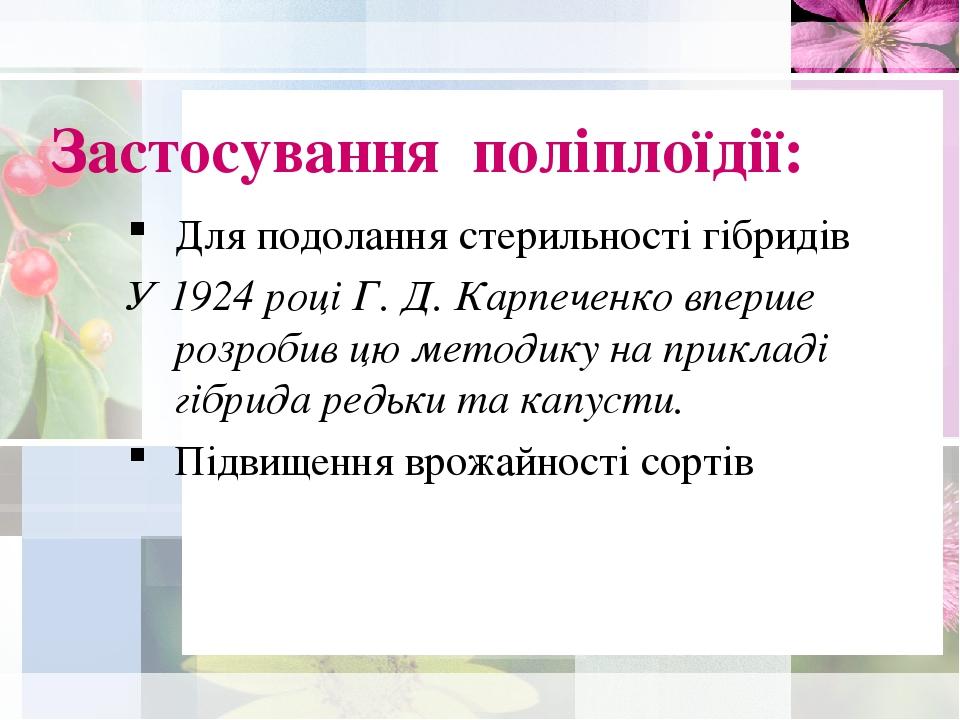 Застосування поліплоїдії: Для подолання стерильності гібридів У 1924 році Г. Д. Карпеченко вперше розробив цю методику на прикладі гібрида редьки т...