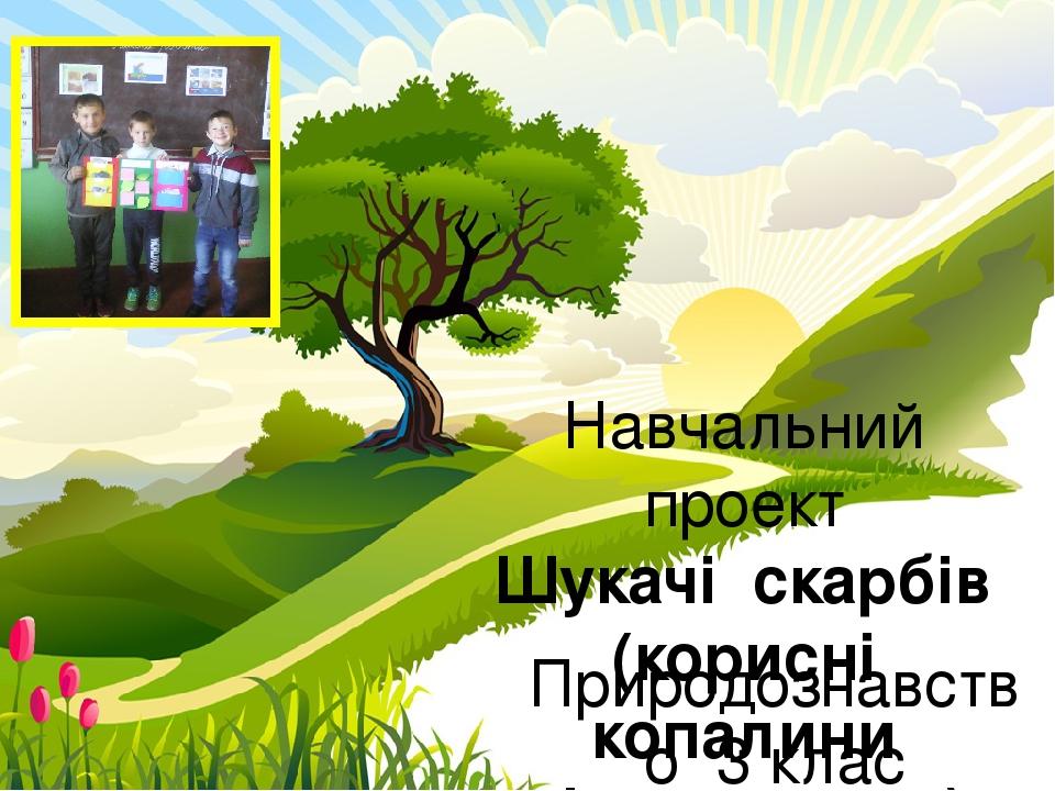 Навчальний проект Шукачі скарбів (корисні копалини рідного краю) Природознавство 3 клас Рудська гімназія Гоцуляк Т.І. ProPowerPoint.Ru