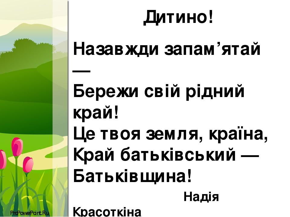 Дитино! Назавжди запам'ятай — Бережи свій рідний край! Це твоя земля, країна, Край батьківський — Батьківщина! Надія Красоткіна ProPowerPoint.Ru