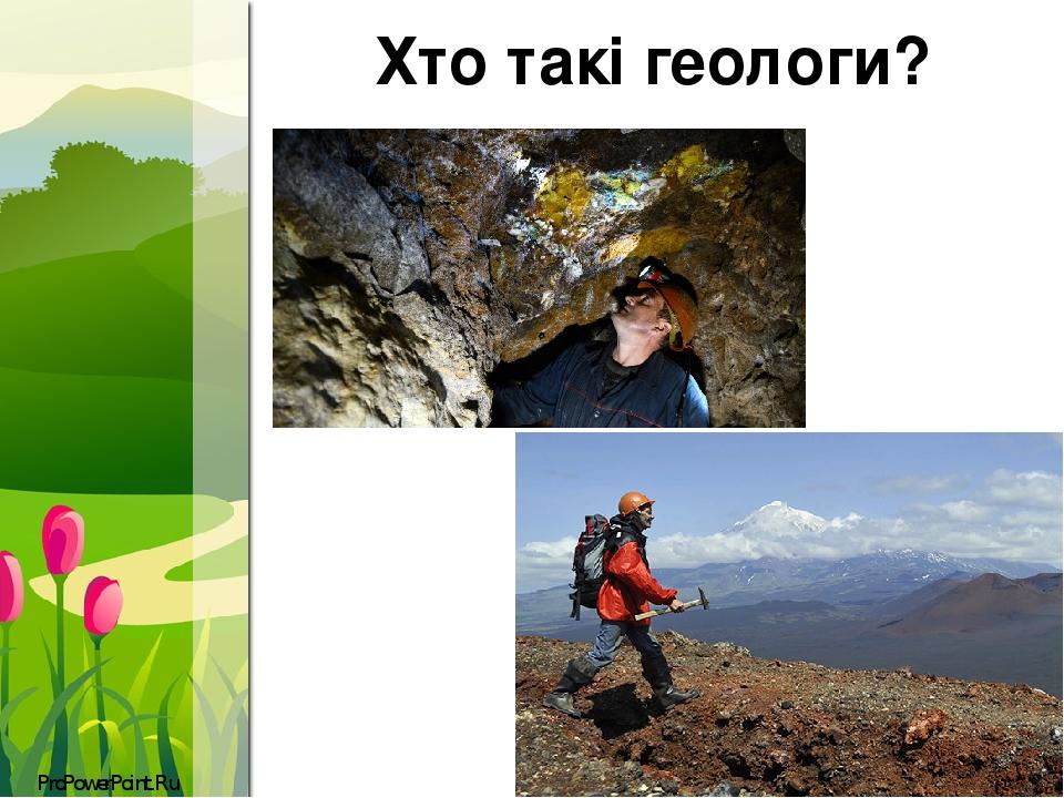 Хто такі геологи? ProPowerPoint.Ru