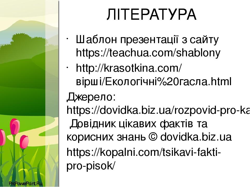 ЛІТЕРАТУРА Шаблон презентації з сайту https://teachua.com/shablony http://krasotkina.com/вірші/Екологічні%20гасла.html Джерело:https://dovidka.biz...