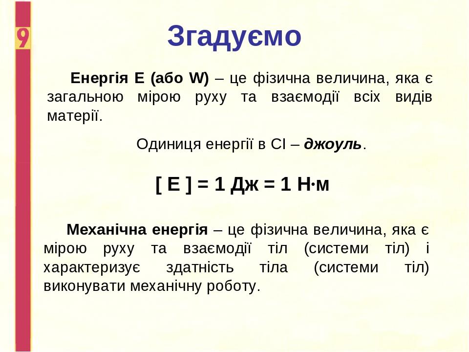 Згадуємо Енергія Е (або W) – це фізична величина, яка є загальною мірою руху та взаємодії всіх видів матерії. Одиниця енергії в СІ – джоуль. [ Е ] ...