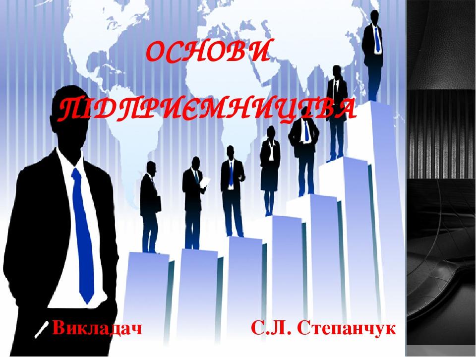 ОСНОВИ ПІДПРИЄМНИЦТВА Викладач С.Л. Степанчук
