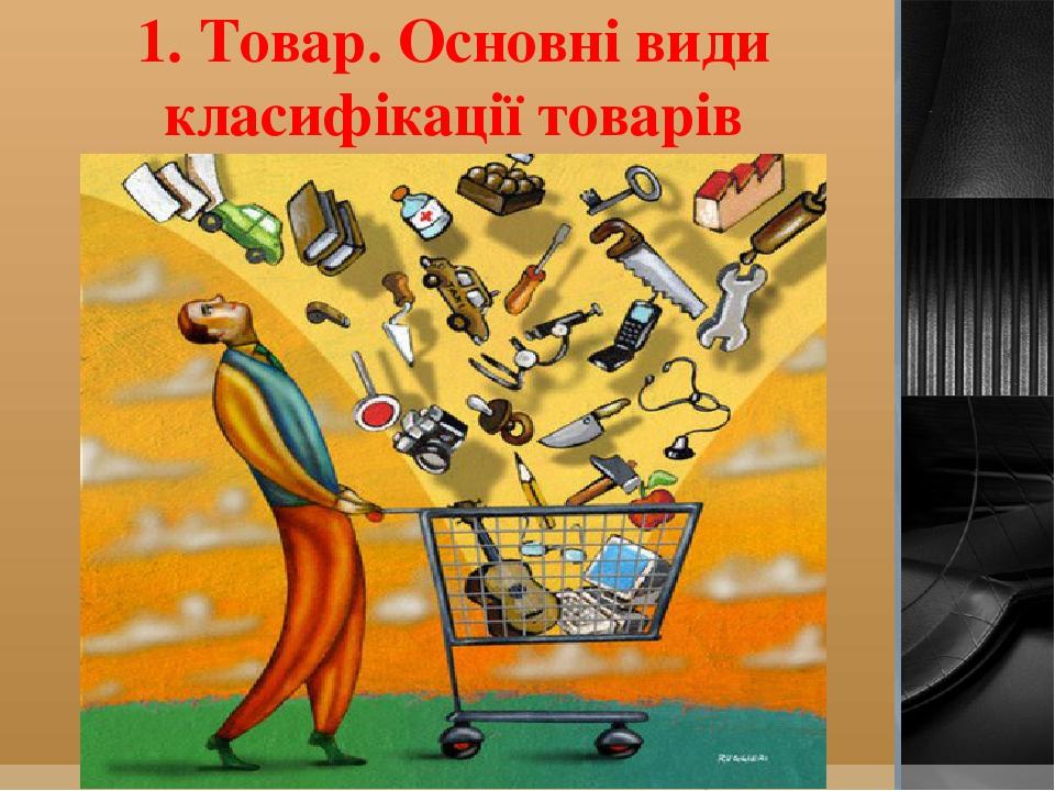1. Товар. Основні види класифікації товарів