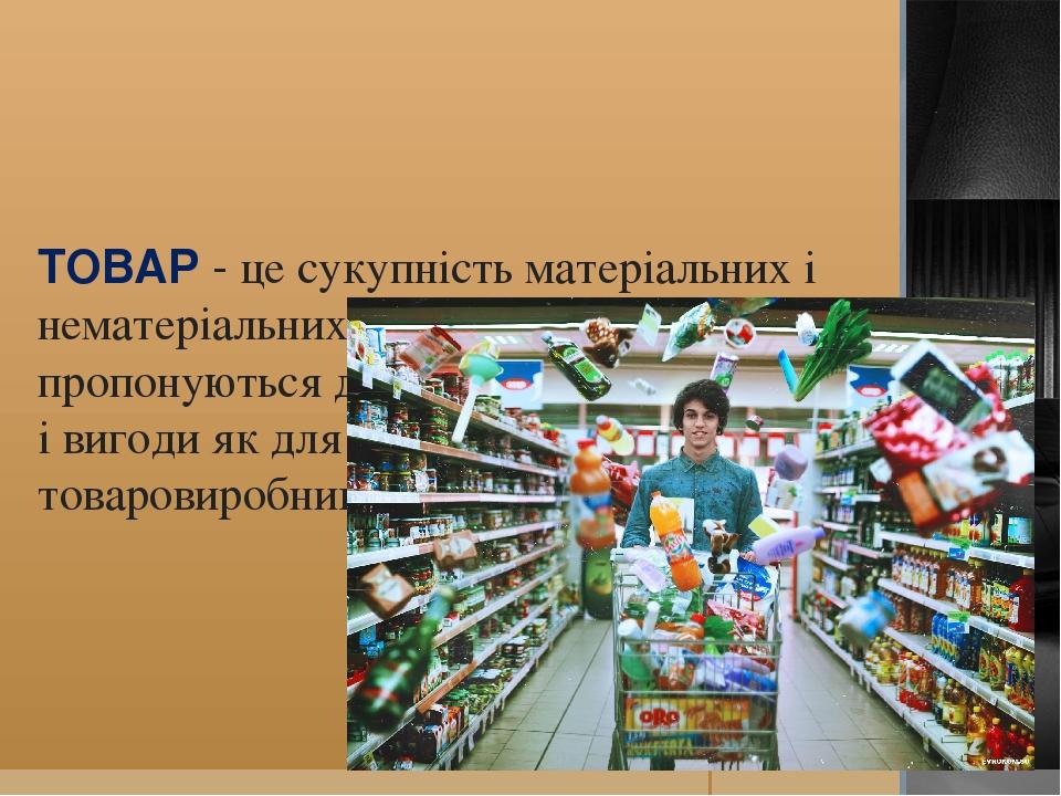 ТОВАР - це сукупність матеріальних і нематеріальних характеристик, які пропонуються для задоволення потреб і вигоди як для споживачів, так і для то...