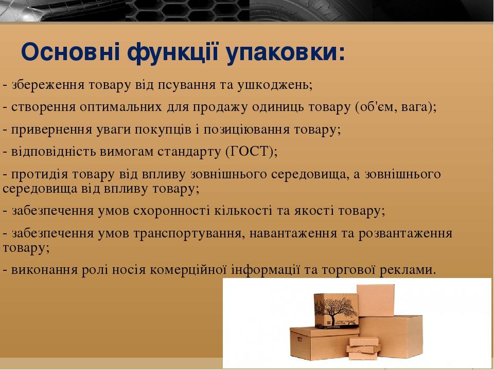 Основні функції упаковки: - збереження товару від псування та ушкоджень; - створення оптимальних для продажу одиниць товару (об'єм, вага); - привер...