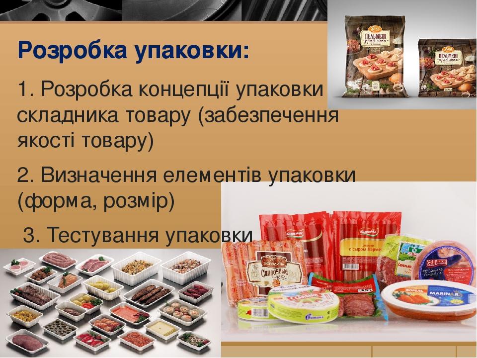 Розробка упаковки: 1. Розробка концепції упаковки як складника товару (забезпечення якості товару) 2. Визначення елементів упаковки (форма, розмір)...