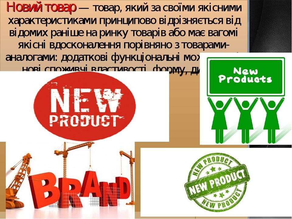 Новий товар — товар, який за своїми якісними характеристиками принципово відрізняється від відомих раніше на ринку товарів або має вагомі якісні вд...