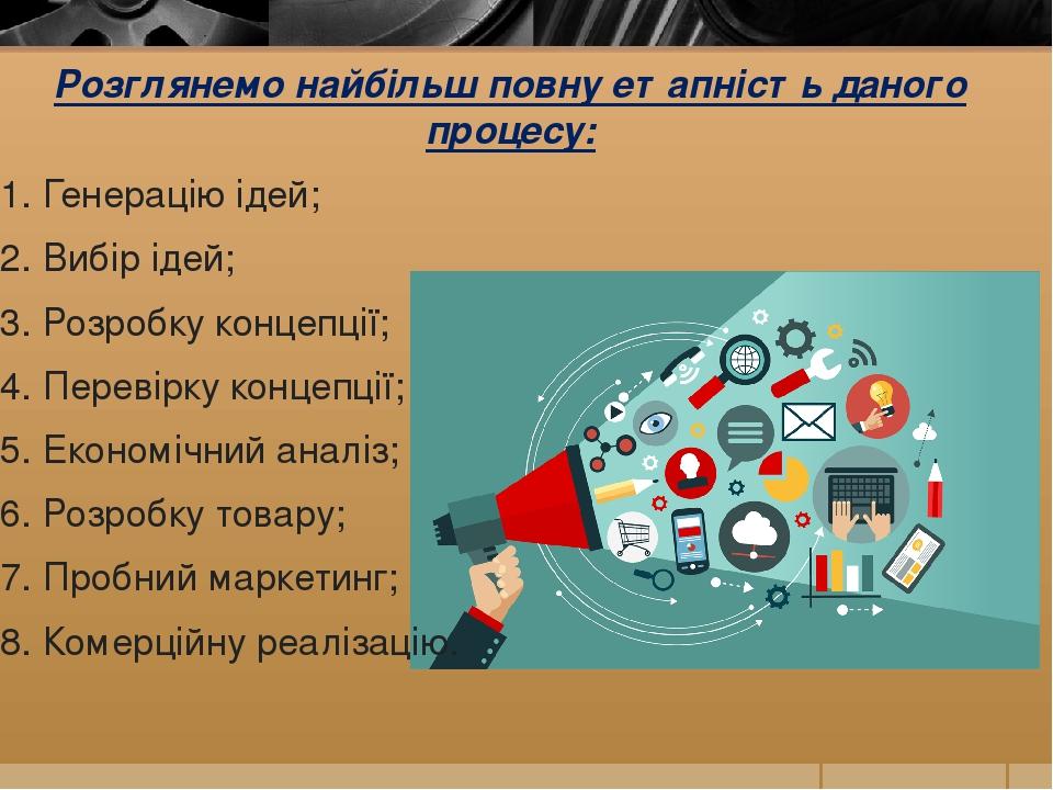 Розглянемо найбільш повну етапність даного процесу: 1. Генерацію ідей; 2. Вибір ідей; 3. Розробку концепції; 4. Перевірку концепції; 5. Економічний...