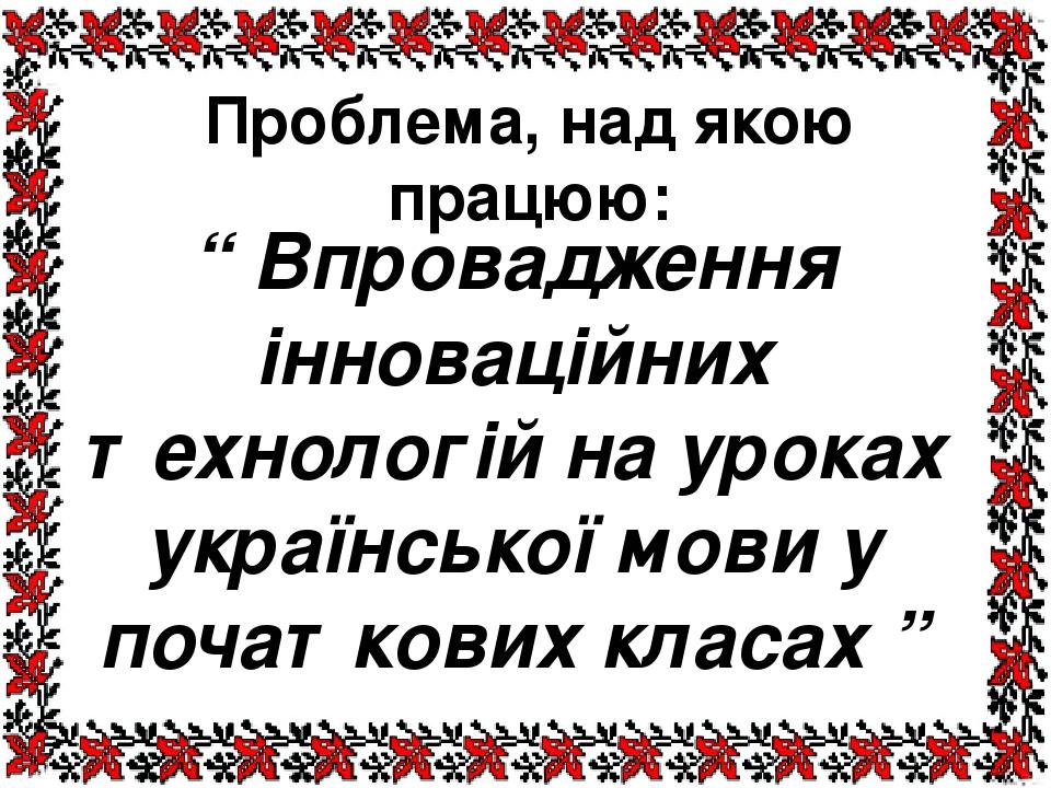 """Проблема, над якою працюю: """" Впровадження інноваційних технологій на уроках української мови у початкових класах """""""