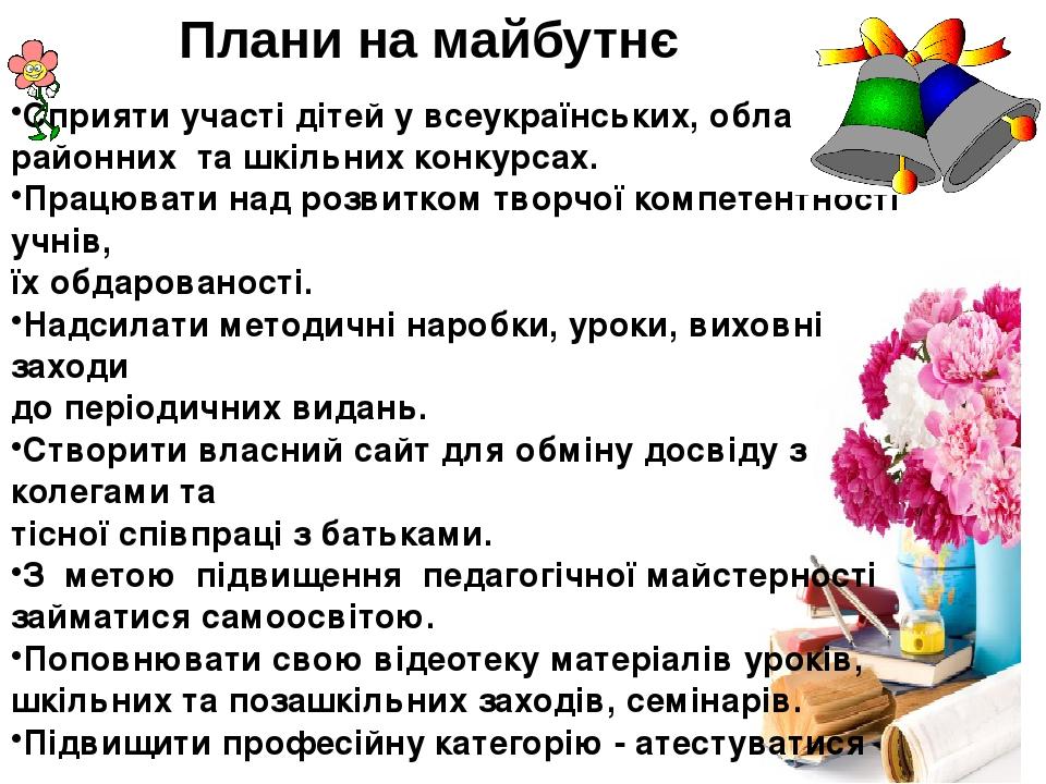 Плани на майбутнє Сприяти участі дітей у всеукраїнських, обласних, районних та шкільних конкурсах. Працювати над розвитком творчої компетентності у...