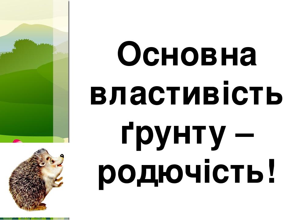 Основна властивість ґрунту –родючість! ProPowerPoint.Ru
