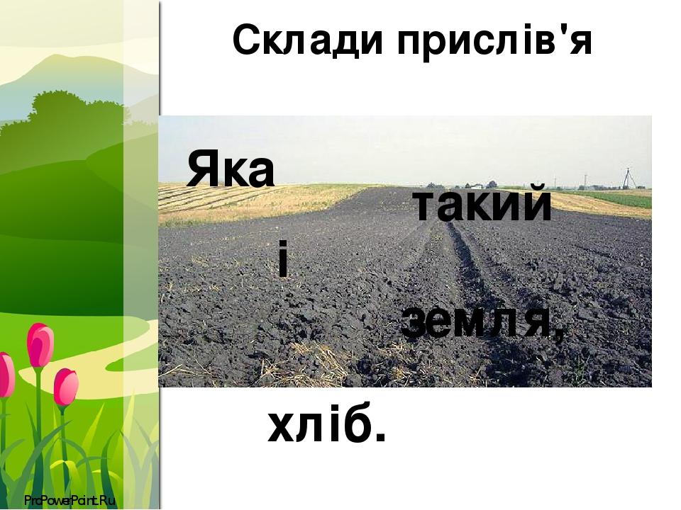 Склади прислів'я Яка земля, такий і хліб. ProPowerPoint.Ru