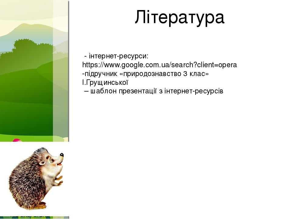 Література - інтернет-ресурси: https://www.google.com.ua/search?client=opera -підручник «природознавство 3 клас» І.Грущинської – шаблон презентації...