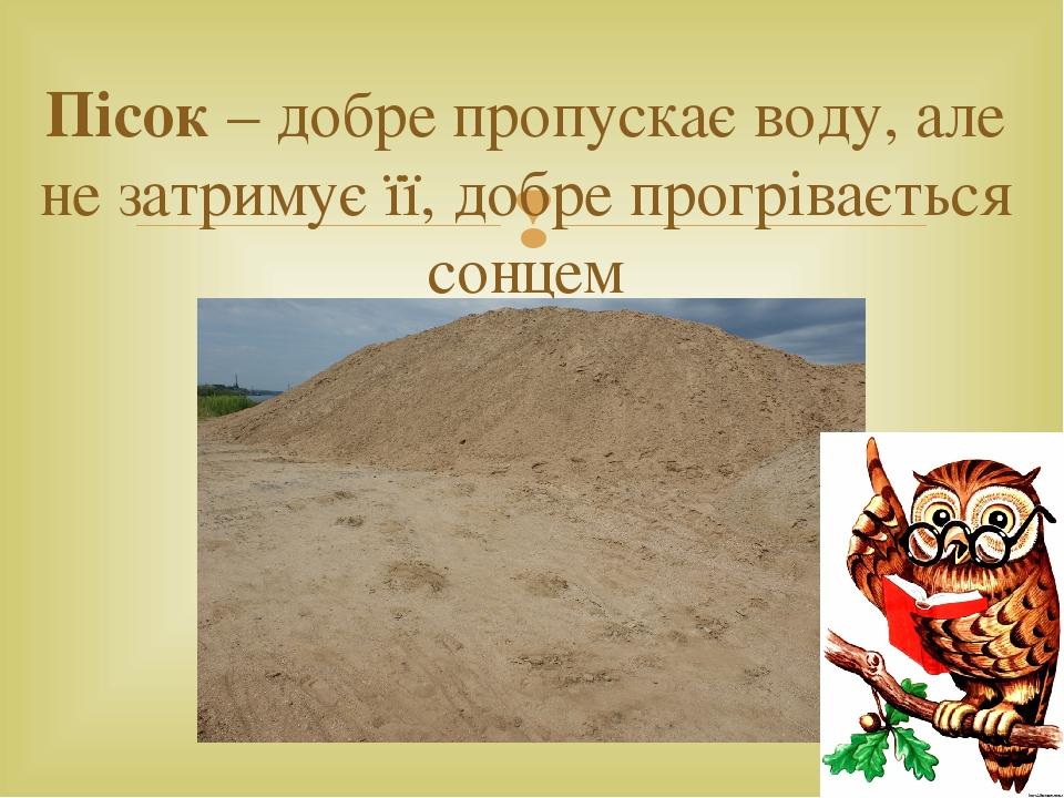 Пісок – добре пропускає воду, але не затримує її, добре прогрівається сонцем 