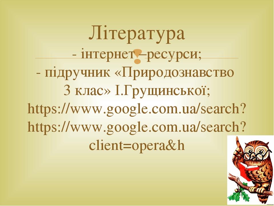 Література - інтернет –ресурси; - підручник «Природознавство 3 клас» І.Грущинської; https://www.google.com.ua/search? https://www.google.com.ua/sea...