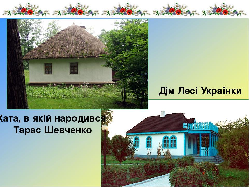Хата, в якій народився Тарас Шевченко Дім Лесі Українки