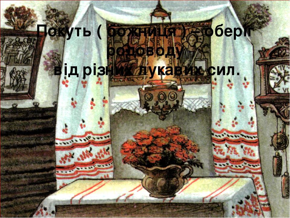 Покуть ( божниця ) – оберіг родоводу від різних лукавих сил.