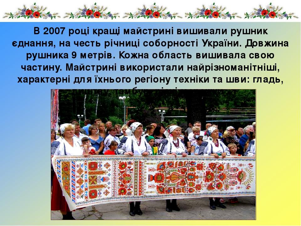 В 2007 році кращі майстрині вишивали рушник єднання, на честь річниці соборності України. Довжина рушника 9 метрів. Кожна область вишивала свою час...