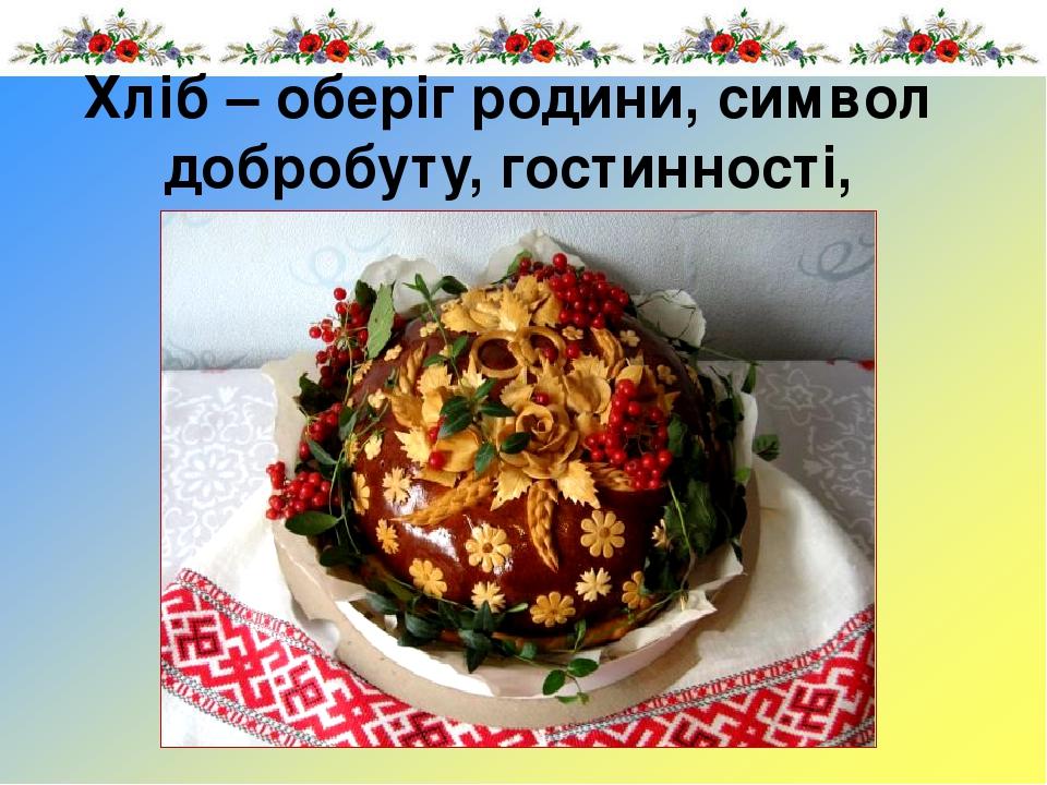 Хліб – оберіг родини, символ добробуту, гостинності, хлібосольства.