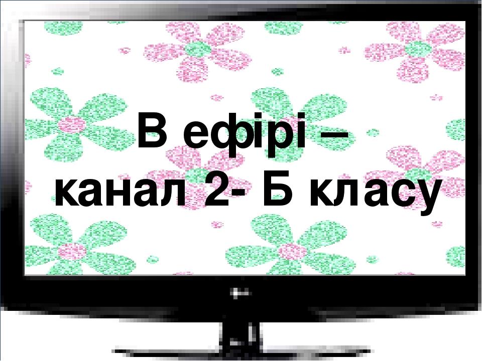 В ефірі – канал 2- Б класу