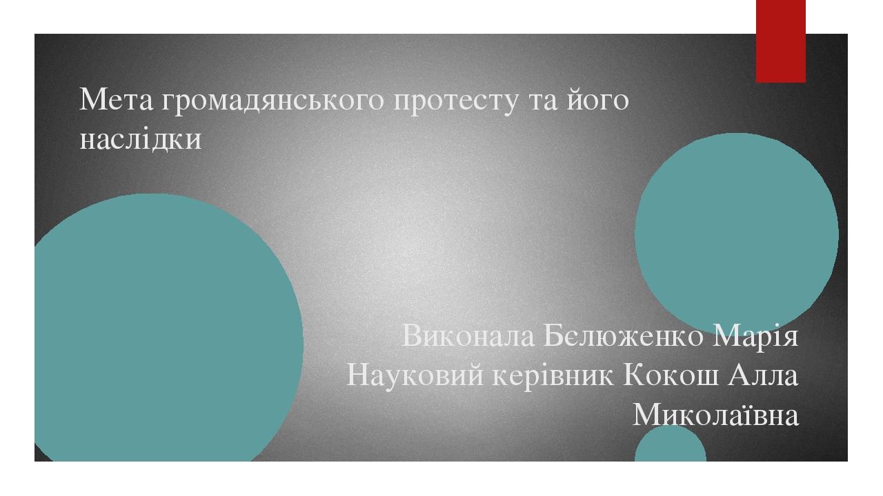 Мета громадянського протесту та його наслідки Виконала Бєлюженко Марія Науковий керівник Кокош Алла Миколаївна