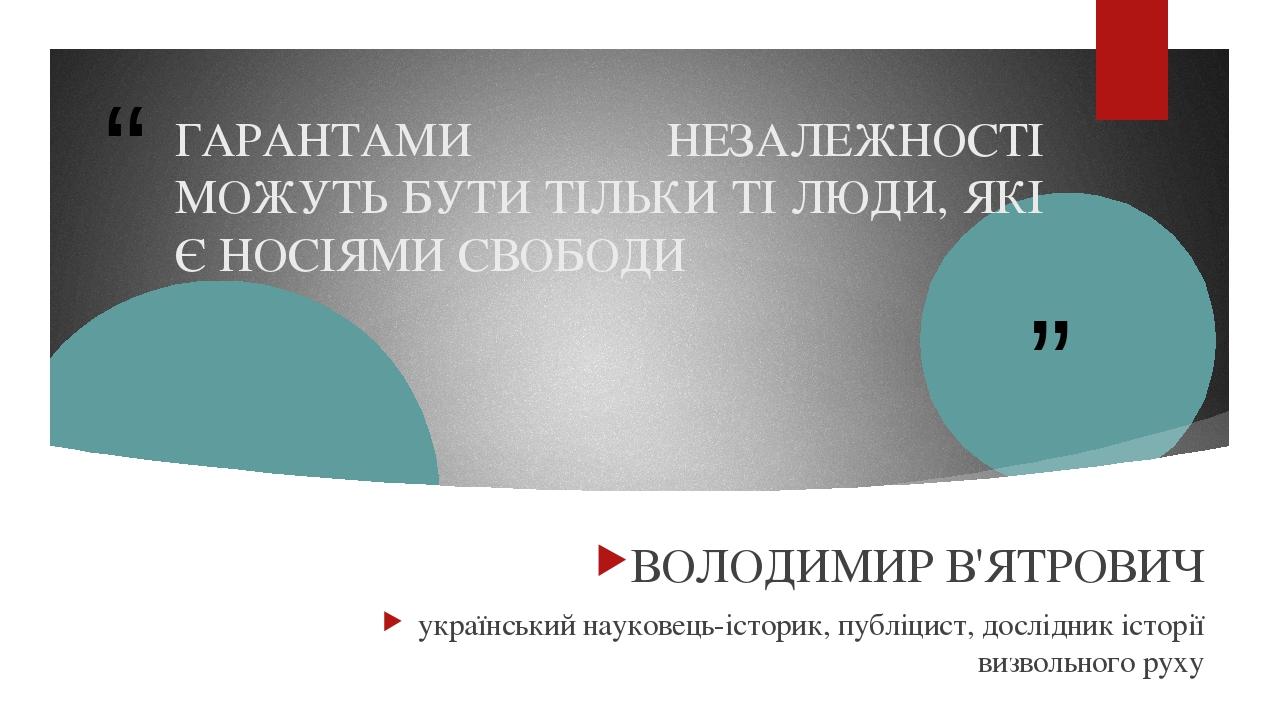 ГАРАНТАМИ НЕЗАЛЕЖНОСТІ МОЖУТЬ БУТИ ТІЛЬКИ ТІ ЛЮДИ, ЯКІ Є НОСІЯМИ СВОБОДИ ВОЛОДИМИР В'ЯТРОВИЧ український науковець-історик, публіцист, дослідник іс...