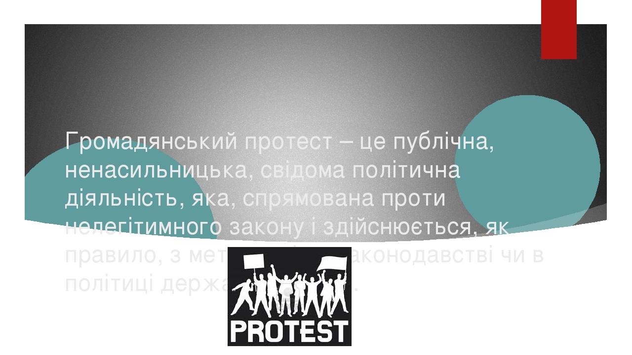 Громадянський протест – це публічна, ненасильницька, свідома політична діяльність, яка, спрямована проти нелегітимного закону і здійснюється, як пр...