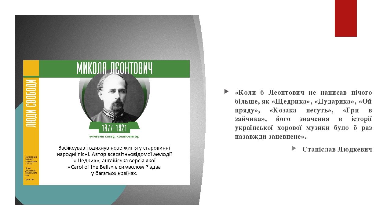 «Коли б Леонтович не написав нічого більше, як «Щедрика», «Дударика», «Ой пряду», «Козака несуть», «Гри в зайчика», його значення в історії українс...