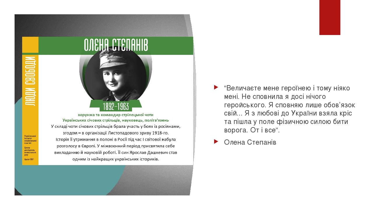 """""""Величаєте мене героїнею і тому ніяко мені. Не сповнила я досі нічого геройського. Я сповняю лише обов'язок свій... Я з любові до України взяла крі..."""