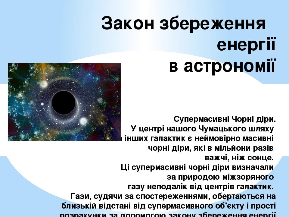 Закон збереження енергії в астрономії Супермасивні Чорні діри. У центрі нашого Чумацького шляху та інших галактик є неймовірно масивні чорні діри, ...