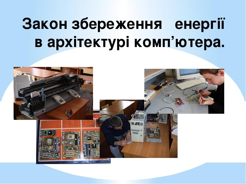 Закон збереження енергії в архітектурі комп'ютера.
