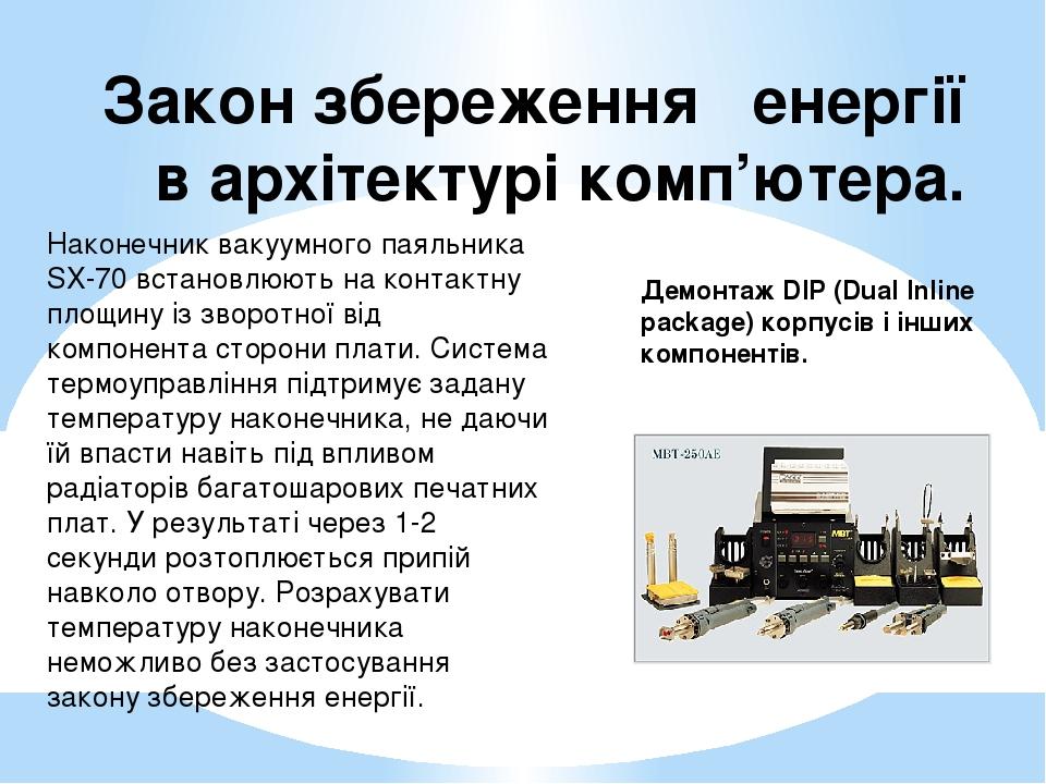 Закон збереження енергії в архітектурі комп'ютера. Демонтаж DIP (Dual Inline package) корпусів і інших компонентів. Наконечник вакуумного паяльника...