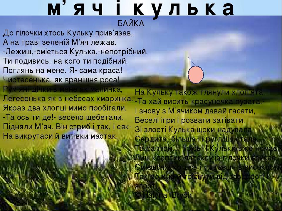 БАЙКА До гілочки хтось Кульку прив'язав, А на траві зеленій М'яч лежав. -Лежиш,-сміється Кулька,-непотрібний. Ти подивись, на кого ти подібний. Пог...
